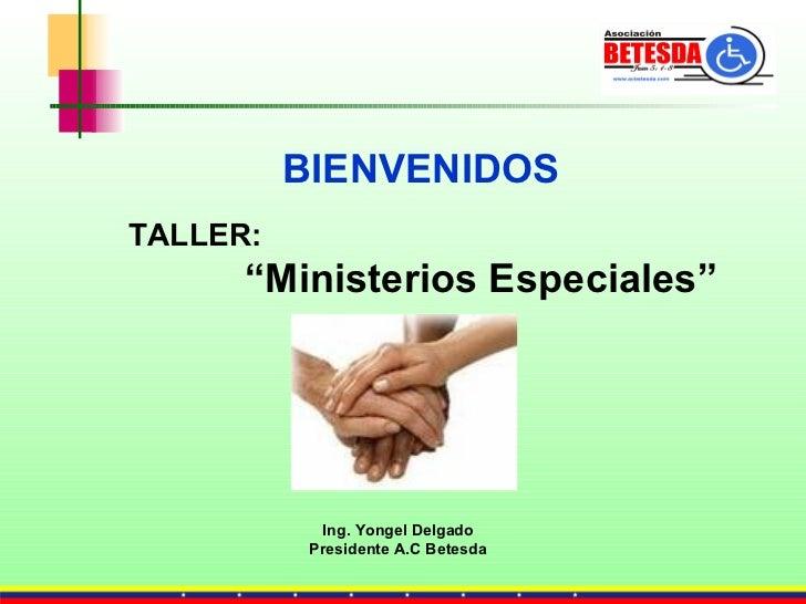 "TALLER: "" Ministerios Especiales"" Ing. Yongel Delgado Presidente A.C Betesda BIENVENIDOS"
