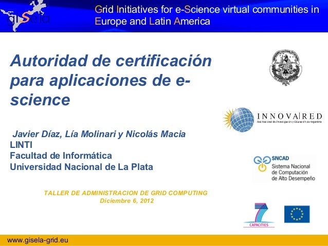 Grid Initiatives for e-Science virtual communities in                       Europe and Latin AmericaAutoridad de certifica...