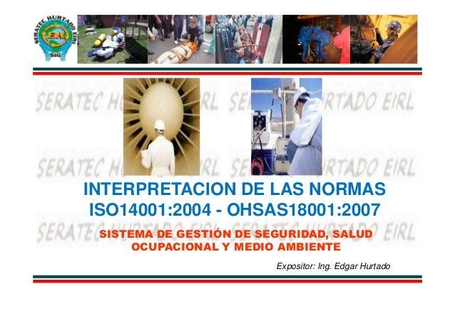 INTERPRETACION DE LAS NORMAS ISO14001:2004 - OHSAS18001:2007 SISTEMA DE GESTIÓN DE SEGURIDAD, SALUD      OCUPACIONAL Y MED...
