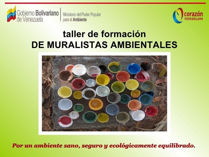 taller de formación      DE MURALISTAS AMBIENTALESPor un ambiente sano, seguro y ecológicamente equilibrado.