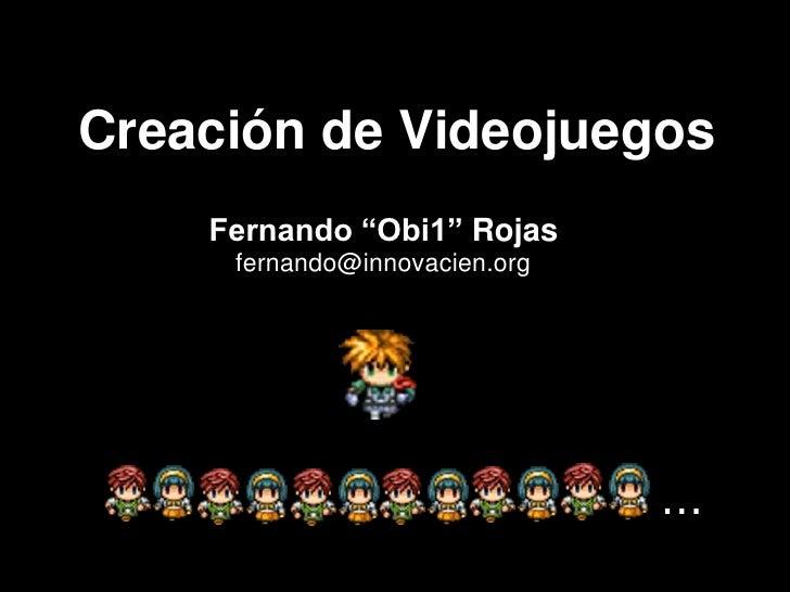 """...<br />Creación de Videojuegos<br />Fernando """"Obi1"""" Rojas<br />fernando@innovacien.org<br />"""