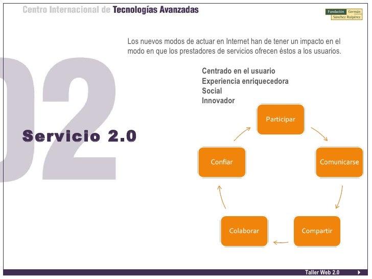Taller Web 2.0 Servicio 2.0 <ul><li>Los nuevos modos de actuar en Internet han de tener un impacto en el modo en que los p...