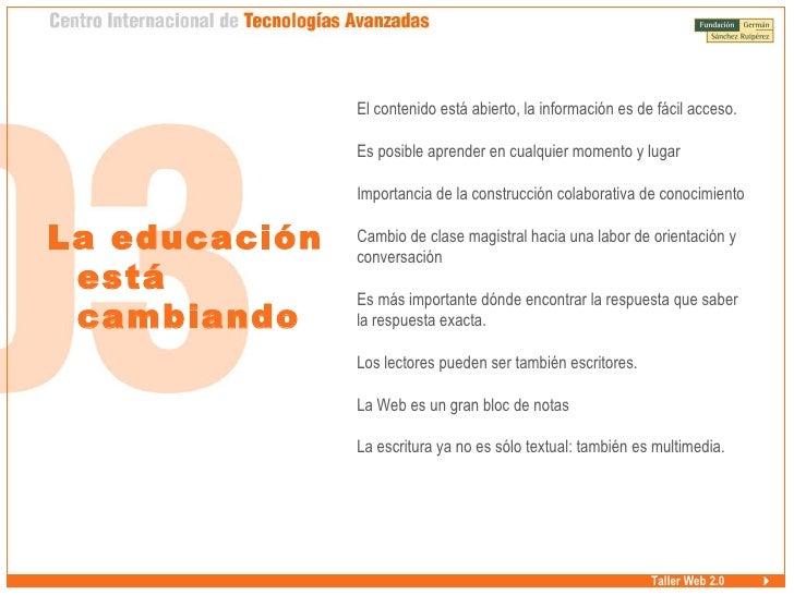 Taller Web 2.0 La educación está cambiando <ul><ul><li>El contenido está abierto, la información es de fácil acceso. </li>...