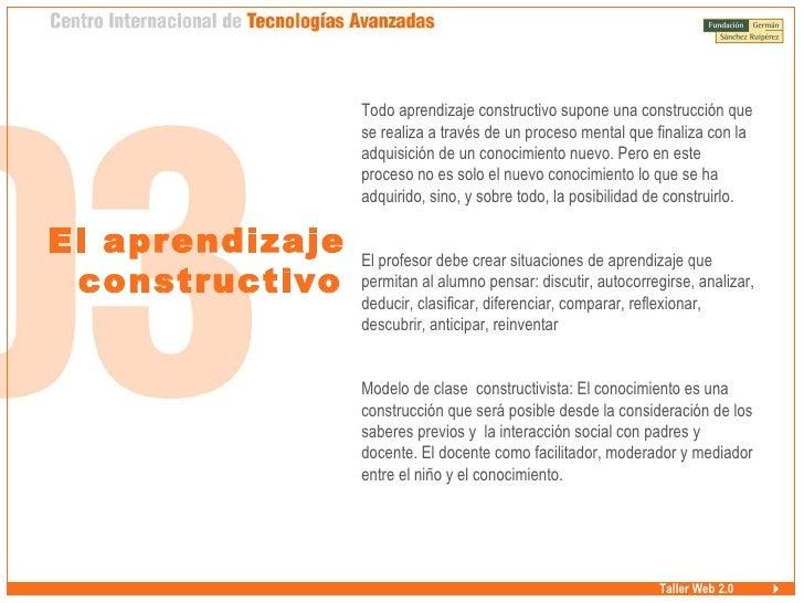 Taller Web 2.0 El aprendizaje constructivo <ul><ul><li>Todo aprendizaje constructivo supone una construcción que se realiz...