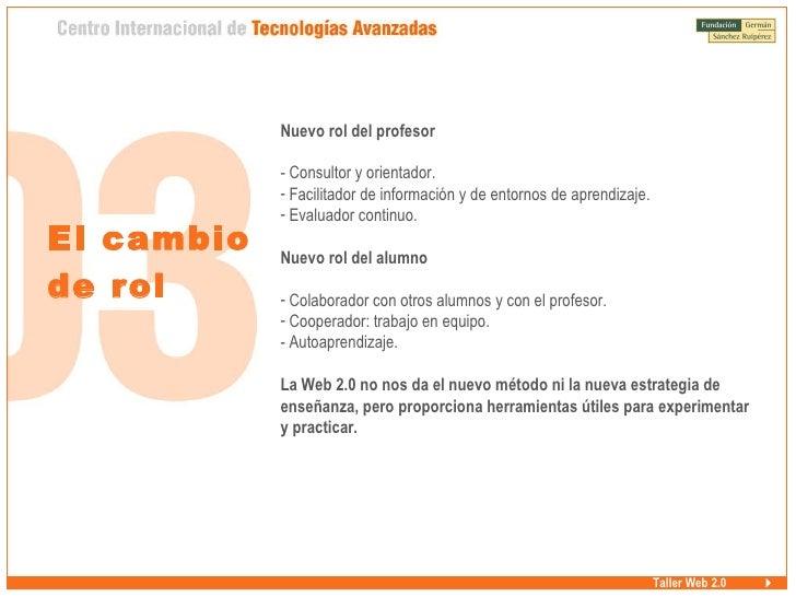 Taller Web 2.0 El cambio  de rol <ul><li>Nuevo rol del profesor </li></ul><ul><li>Consultor y orientador. </li></ul><ul><l...