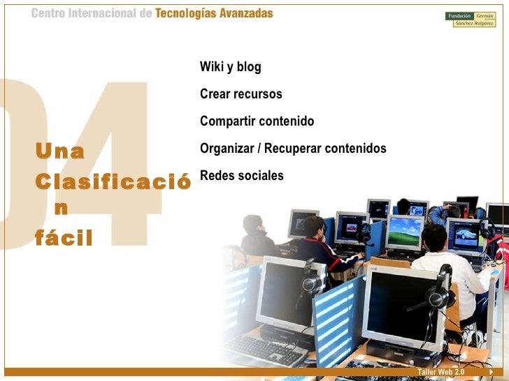Taller Web 2.0 Una Clasificación fácil <ul><ul><li>Wiki y blog </li></ul></ul><ul><ul><li>Crear recursos </li></ul></ul><u...