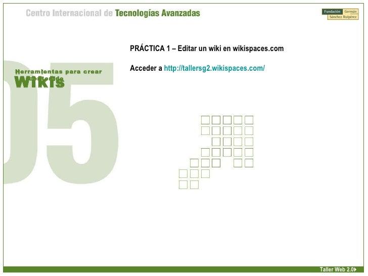 Wikis Herramientas para crear contenido Taller Web 2.0  PRÁCTICA 1 – Editar un wiki en wikispaces.com Acceder a  http://t...