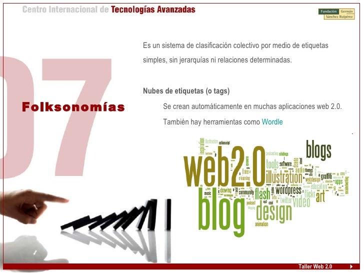 Taller Web 2.0 Folksonomías <ul><ul><li>Es un sistema de clasificación colectivo por medio de etiquetas simples, sin jerar...