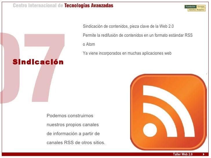 Taller Web 2.0 Sindicación <ul><ul><li>Sindicación de contenidos, pieza clave de la Web 2.0 </li></ul></ul><ul><ul><li>Per...