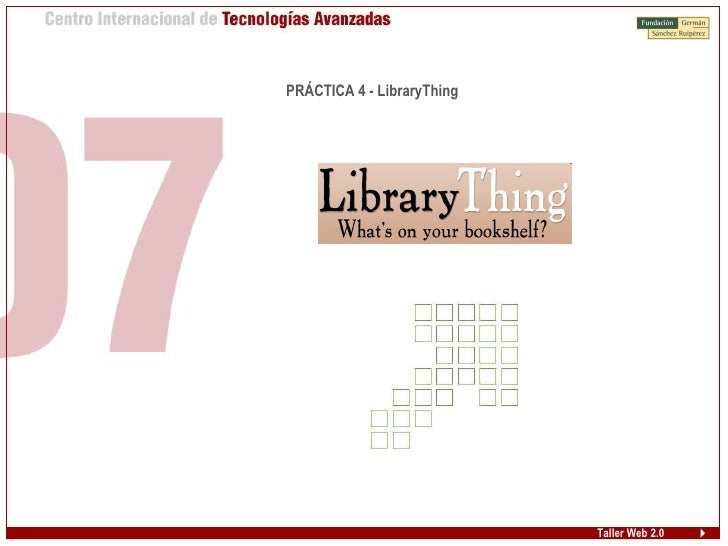 Taller Web 2.0 <ul><ul><li>PRÁCTICA 4 - LibraryThing </li></ul></ul>