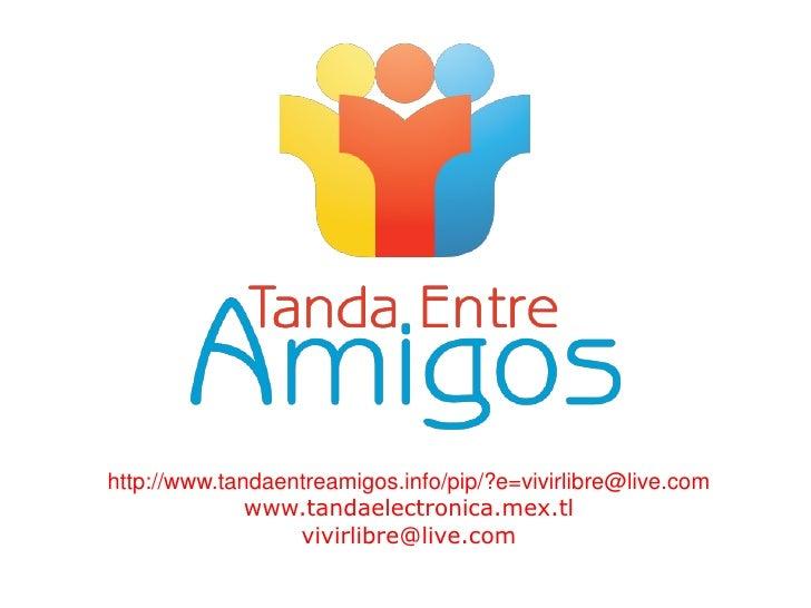 http://www.tandaentreamigos.info/pip/?e=vivirlibre@live.com<br />www.tandaelectronica.mex.tl<br />vivirlibre@live.com<br />