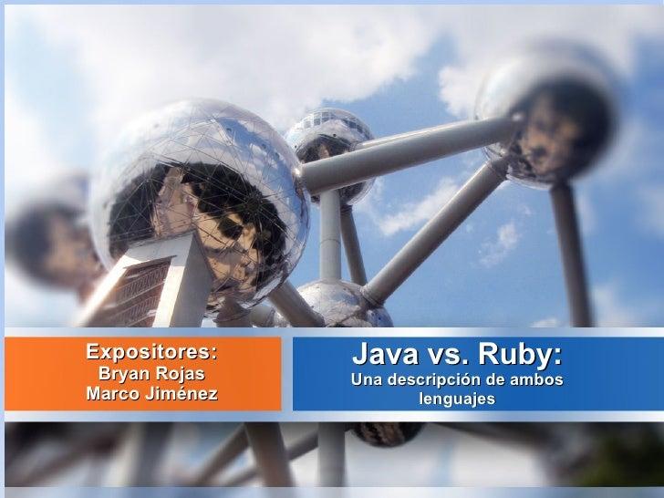 Expositores:    Java vs. Ruby: Bryan Rojas    Una descripción de ambosMarco Jiménez          lenguajes