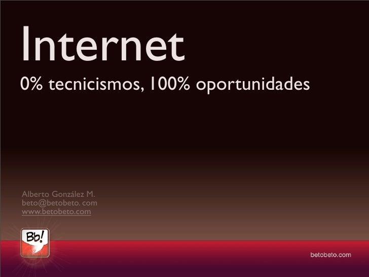 Internet 0% tecnicismos, 100% oportunidades     Alberto González M. beto@betobeto. com www.betobeto.com