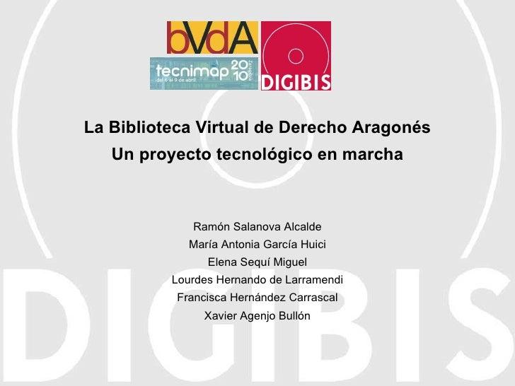 La Biblioteca Virtual de Derecho Aragonés Un proyecto tecnológico en marcha Ramón Salanova Alcalde María Antonia García Hu...