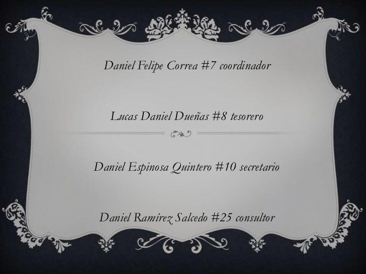 Daniel Felipe Correa #7 coordinador   Lucas Daniel Dueñas #8 tesoreroDaniel Espinosa Quintero #10 secretario Daniel Ramíre...
