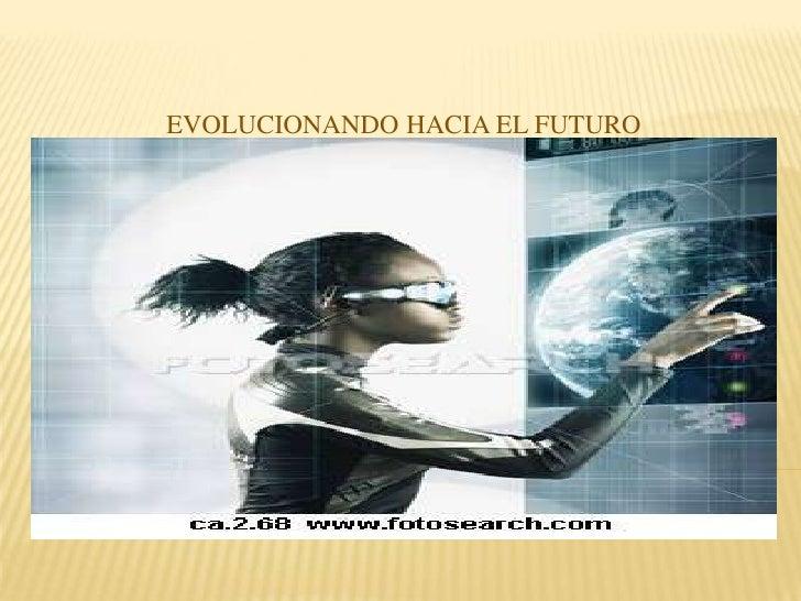 EVOLUCIONANDO HACIA EL FUTURO<br />