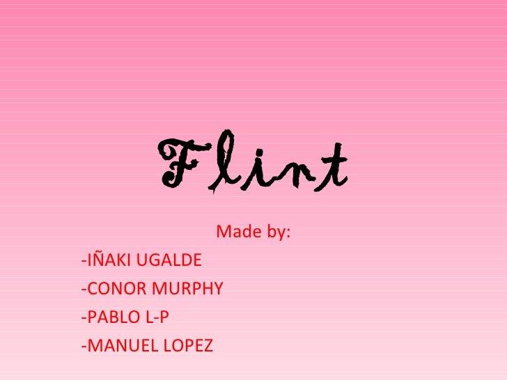 Flint            Made by:-IÑAKI UGALDE-CONOR MURPHY-PABLO L-P-MANUEL LOPEZ
