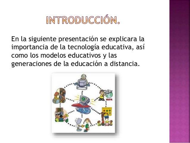 En la siguiente presentación se explicara la importancia de la tecnología educativa, así como los modelos educativos y las...