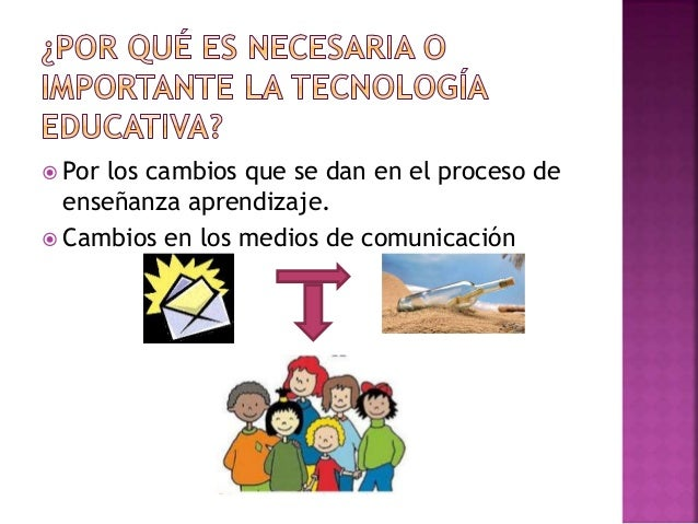  Por los cambios que se dan en el proceso de enseñanza aprendizaje.  Cambios en los medios de comunicación