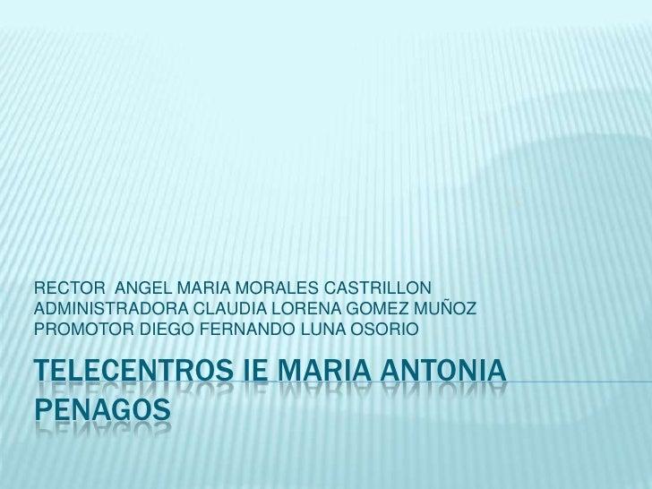 TELECENTROS IE MARIA ANTONIA PENAGOS<br />RECTOR  ANGEL MARIA MORALES CASTRILLON<br />ADMINISTRADORA CLAUDIA LORENA GOMEZ ...