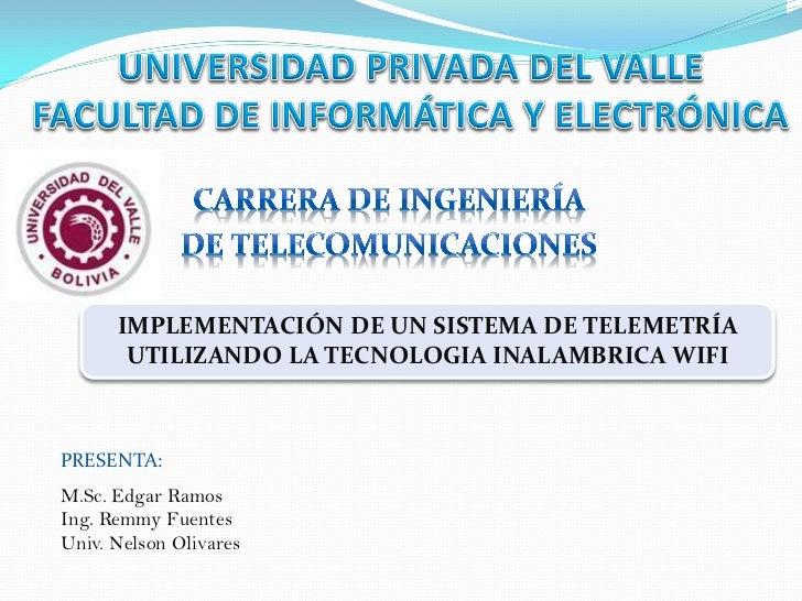 IMPLEMENTACIÓN DE UN SISTEMA DE TELEMETRÍA       UTILIZANDO LA TECNOLOGIA INALAMBRICA WIFIPRESENTA:M.Sc. Edgar RamosIng. R...