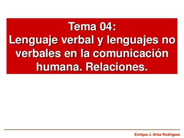 Tema 04: Lenguaje verbal y lenguajes no verbales en la comunicación humana. Relaciones.  Enrique J. Arias Rodríguez