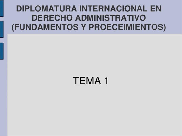 DIPLOMATURA INTERNACIONAL EN    DERECHO ADMINISTRATIVO(FUNDAMENTOS Y PROECEIMIENTOS)           TEMA 1