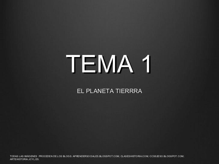 TEMA 1 EL PLANETA TIERRRA TODAS LAS IM Á GENES  PROCEDEN DE LOS BLOGS: APRENDERSOCIALES.BLOGSPOT.COM; CLASESHISTORIA.COM; ...