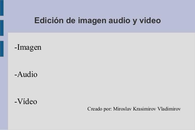 Edición de imagen audio y video-Imagen-Audio-Vídeo                  Creado por: Miroslav Krasimirov Vladimirov
