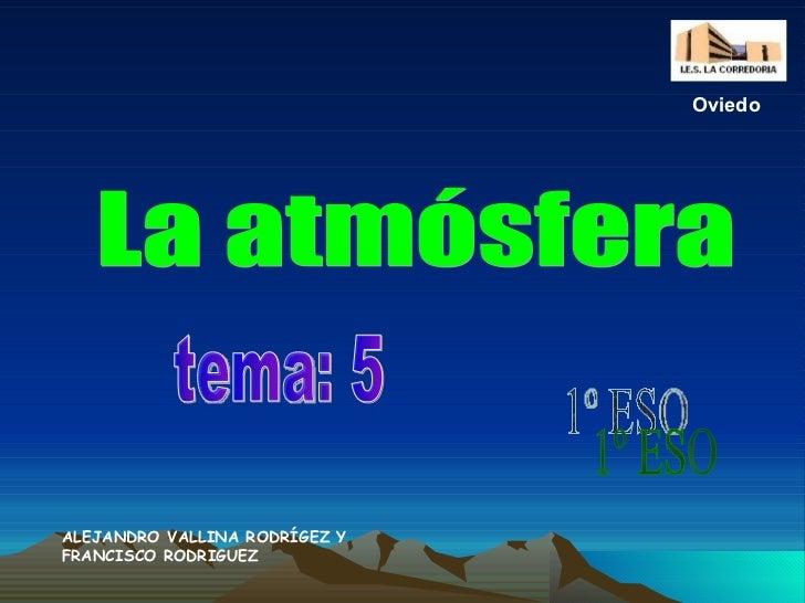 La atmósfera tema: 5 1º ESO ALEJANDRO VALLINA RODRÍGEZ Y FRANCISCO RODRIGUEZ Oviedo