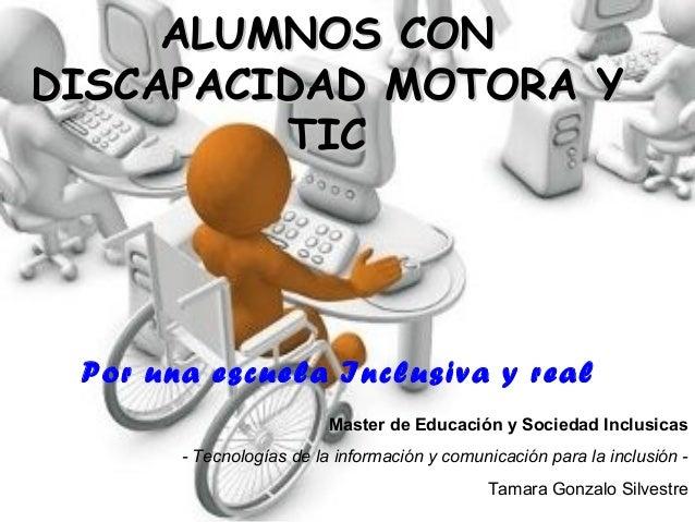 ALUMNOS CONALUMNOS CON DISCAPACIDAD MOTORA YDISCAPACIDAD MOTORA Y TICTIC Por una escuela Inclusiva y real Master de Educac...