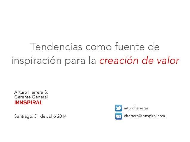 Arturo Herrera S. Gerente General    Santiago, 31 de Julio 2014  arturoherreras aherrera@innspiral.com Tendencias como fue...