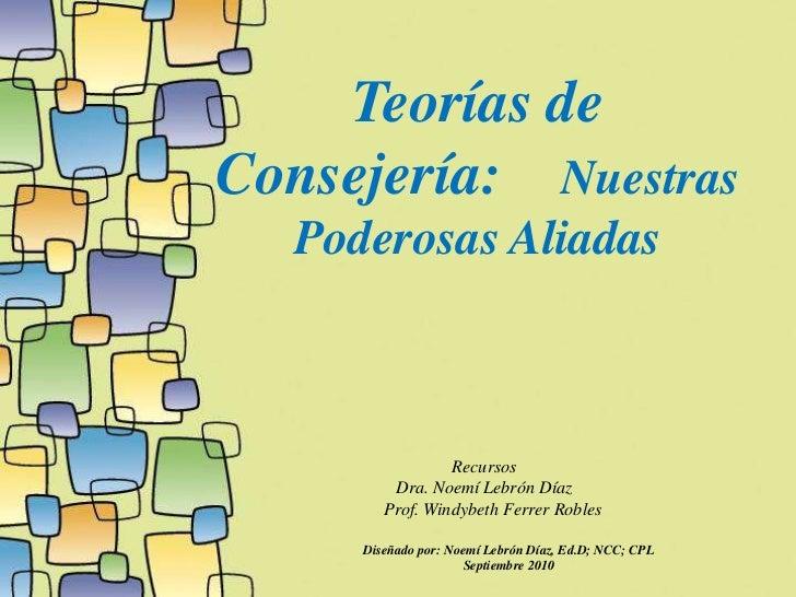 Teorías de Consejería: Nuestras   Poderosas Aliadas                     Recursos          Dra. Noemí Lebrón Díaz         P...
