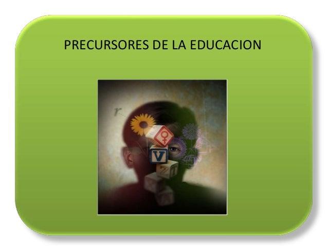 PRECURSORES DE LA EDUCACION