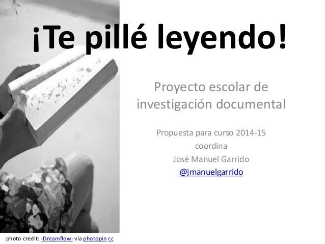 Proyecto escolar de investigación documental Propuesta para curso 2014-15 coordina José Manuel Garrido @jmanuelgarrido ¡Te...