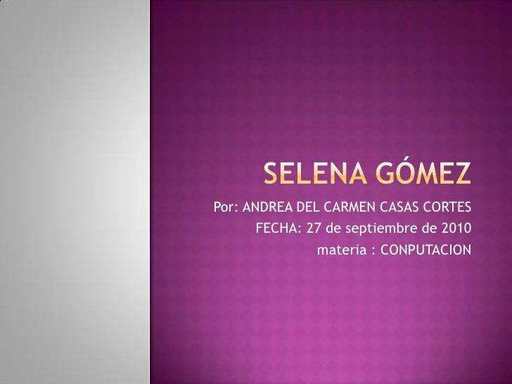 Selena Gómez<br />Por: ANDREA DEL CARMEN CASAS CORTES<br />FECHA: 27 de septiembre de 2010<br /> materia : CONPUTACION <br />