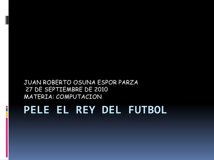 PELE EL REY DEL FUTBOL<br />JUAN ROBERTO OSUNA ESPOR PARZA<br /> 27 DE SEPTIEMBRE DE 2010 <br />MATERIA: COMPUTACION<br />