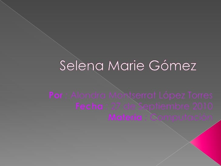Selena Marie Gómez<br />Por: Alondra Montserrat López Torres<br />Fecha: 27 de Septiembre 2010<br />Materia: Computación<b...