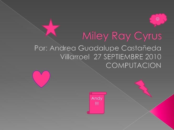 MileyRayCyrus<br />Por: Andrea Guadalupe Castañeda Villarroel  27 SEPTIEMBRE 2010 COMPUTACION <br /><br />Andy!!!<br />
