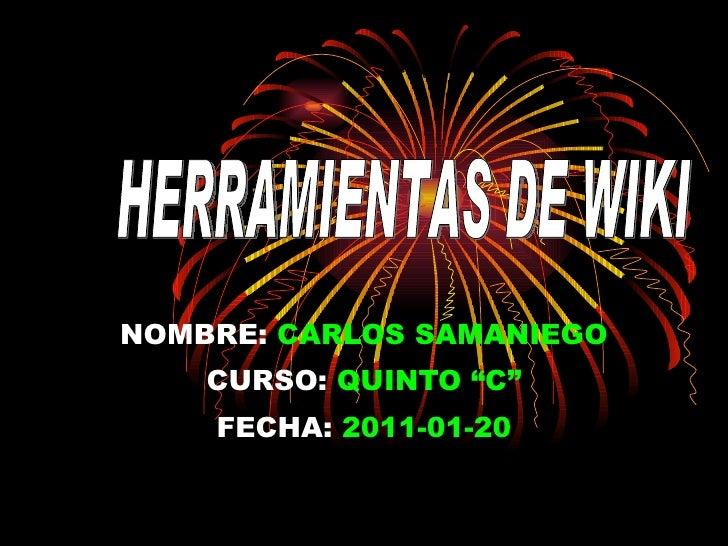 """NOMBRE:   CARLOS SAMANIEGO CURSO:   QUINTO """"C"""" FECHA:   2011-01-20 HERRAMIENTAS DE WIKI"""