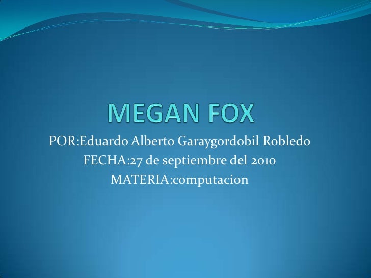 MEGAN FOX<br />POR:Eduardo Alberto Garaygordobil Robledo<br />FECHA:27 de septiembre del 2010<br />MATERIA:computacion<br />