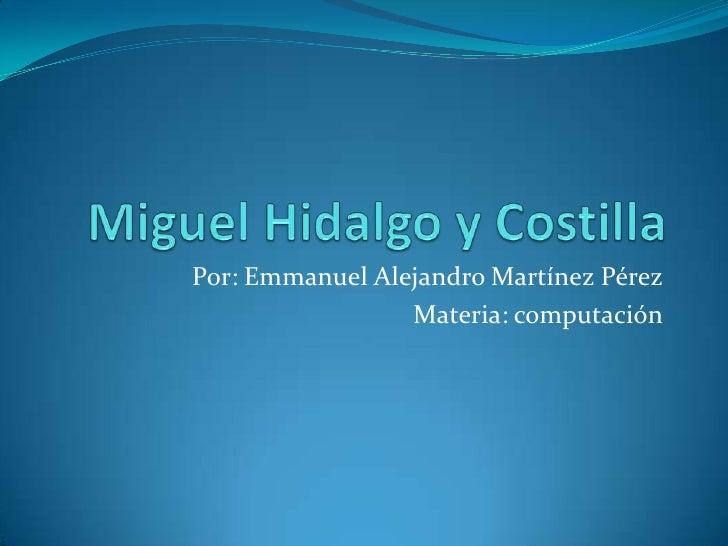 Miguel Hidalgo y Costilla<br />Por: Emmanuel Alejandro Martínez Pérez <br />Materia: computación  <br />