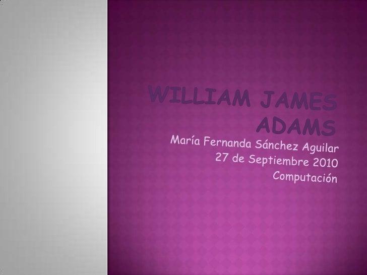 William James Adams<br />María Fernanda Sánchez Aguilar<br />27 de Septiembre 2010<br />Computación<br />