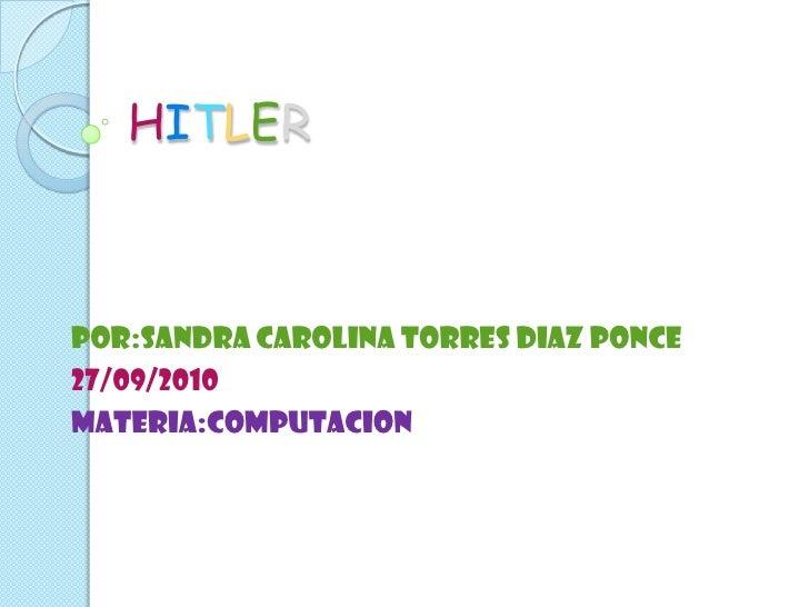 HITLER<br />POR:SANDRA CAROLINA TORRES DIAZ PONCE<br />27/09/2010<br />MATERIA:COMPUTACION<br />