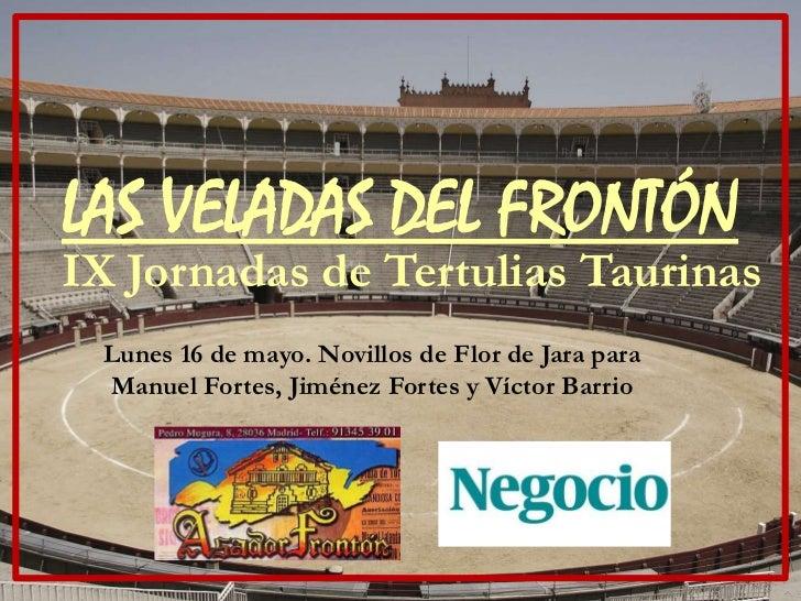 LAS VELADAS DEL FRONTÓNIX Jornadas de Tertulias Taurinas Lunes 16 de mayo. Novillos de Flor de Jara para Manuel Fortes, Ji...