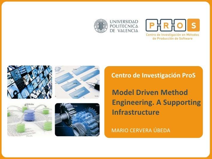 Centro de Investigación ProS Model Driven Method Engineering. A Supporting Infrastructure MARIO CERVERA ÚBEDA