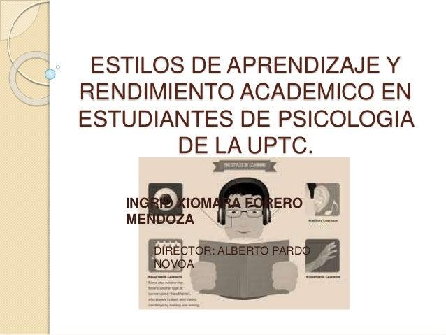 ESTILOS DE APRENDIZAJE Y  RENDIMIENTO ACADEMICO EN  ESTUDIANTES DE PSICOLOGIA  DE LA UPTC.  INGRID XIOMARA FORERO  MENDOZA...