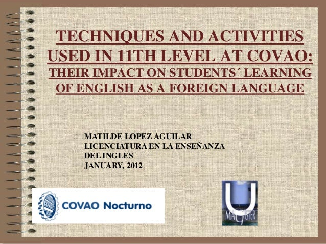 TECHNIQUES AND ACTIVITIES USED IN 11TH LEVEL AT COVAO: THEIR IMPACT ON STUDENTS´ LEARNING OF ENGLISH AS A FOREIGN LANGUAGE...