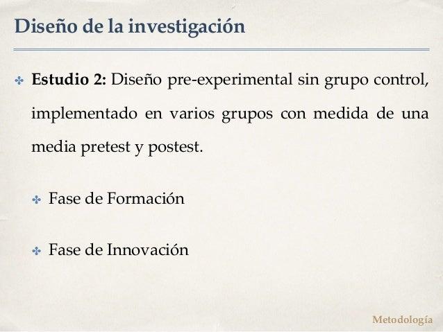 Diseño de la investigación ✤ Estudio 2: Diseño pre-experimental sin grupo control, implementado en varios grupos con medid...