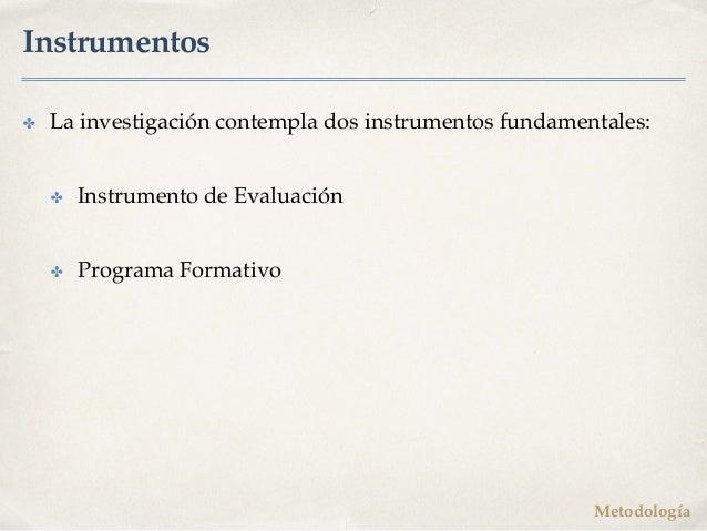 Instrumentos ✤ La investigación contempla dos instrumentos fundamentales: ✤ Instrumento de Evaluación ✤ Programa Formativo...